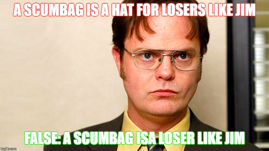 Dight Schrute: false Dwight Schrute | A SCUMBAG IS A HAT FOR LOSERS LIKE JIM FALSE: A SCUMBAG ISA LOSER LIKE JIM | image tagged in dwight false | made w/ Imgflip meme maker