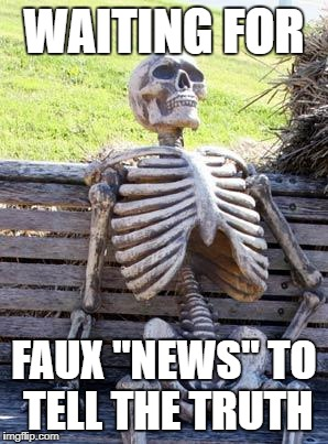 "Waiting Skeleton Meme | WAITING FOR FAUX ""NEWS"" TO TELL THE TRUTH 