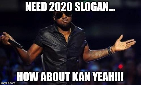 Kanye 2020 Slogan | NEED 2020 SLOGAN... HOW ABOUT KAN YEAH!!! | image tagged in kanye west just saying,memes,kanye west,funny memes,election 2020,funny | made w/ Imgflip meme maker