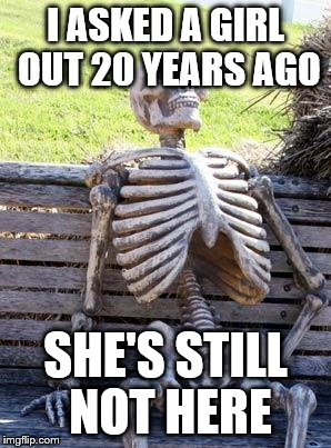 Waiting Skeleton Meme | I ASKED A GIRL OUT 20 YEARS AGO SHE'S STILL NOT HERE | image tagged in memes,waiting skeleton | made w/ Imgflip meme maker