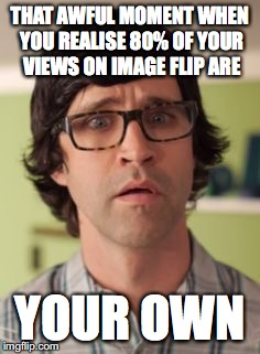 The moment of horror and sadness | THAT AWFUL MOMENT WHEN YOU REALISE 80% OF YOUR VIEWS ON IMAGE FLIP ARE YOUR OWN | image tagged in gmm,memes,rhett and link | made w/ Imgflip meme maker