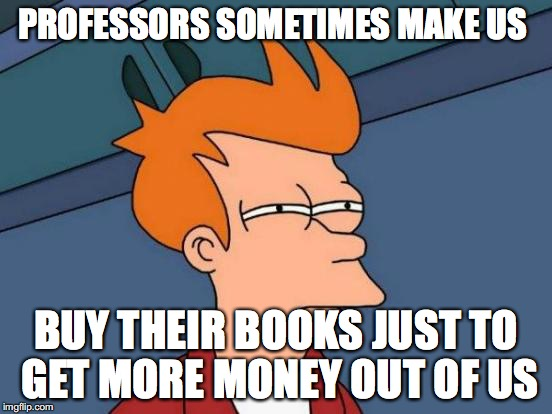 Futurama Fry Meme | PROFESSORS SOMETIMES MAKE US BUY THEIR BOOKS JUST TO GET MORE MONEY OUT OF US | image tagged in memes,futurama fry | made w/ Imgflip meme maker