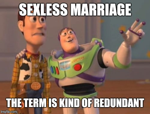 X, X Everywhere Meme | SEXLESS MARRIAGE THE TERM IS KIND OF REDUNDANT | image tagged in memes,x,x everywhere,x x everywhere | made w/ Imgflip meme maker