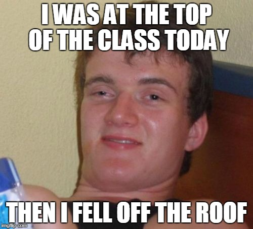 10 Guy Meme | I WAS AT THE TOP OF THE CLASS TODAY THEN I FELL OFF THE ROOF | image tagged in memes,10 guy | made w/ Imgflip meme maker