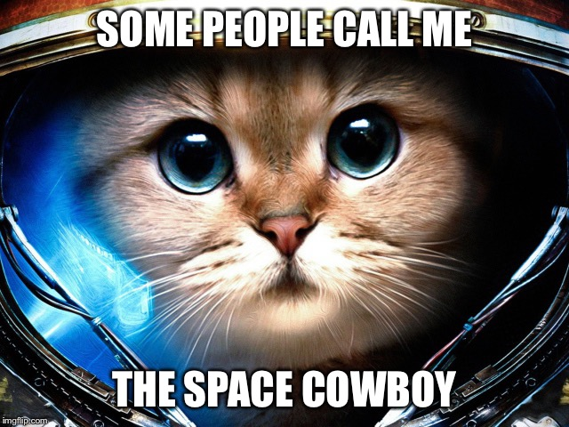 SOME PEOPLE CALL ME THE SPACE COWBOY | image tagged in memes,space cowboy | made w/ Imgflip meme maker