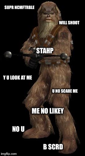 Heckin Wookie |  SUPR NCMFTRBLE; WILL SHOOT; STAHP; Y U LOOK AT ME; U NO SCARE ME; ME NO LIKEY; NO U; B SCRD | image tagged in star wars battlefront,wookie | made w/ Imgflip meme maker