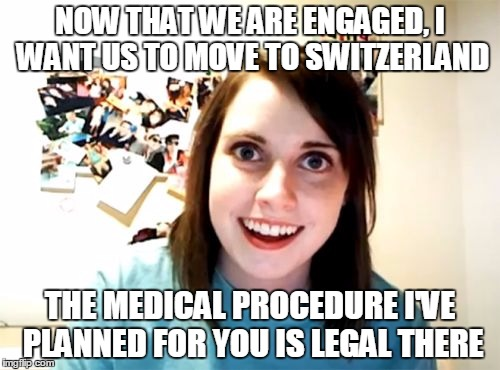 Overly Attached Girlfriend Meme | NOW THAT WE ARE ENGAGED, I WANT US TO MOVE TO SWITZERLAND THE MEDICAL PROCEDURE I'VE PLANNED FOR YOU IS LEGAL THERE | image tagged in memes,overly attached girlfriend | made w/ Imgflip meme maker