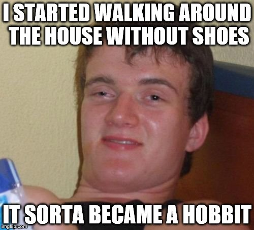 10 Guy Meme | I STARTED WALKING AROUND THE HOUSE WITHOUT SHOES IT SORTA BECAME A HOBBIT | image tagged in memes,10 guy | made w/ Imgflip meme maker