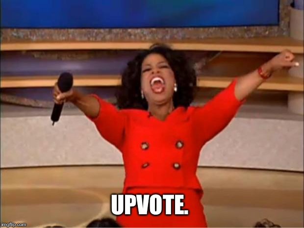 Oprah You Get A Meme | UPVOTE. | image tagged in memes,oprah you get a | made w/ Imgflip meme maker