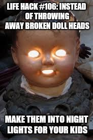 LIFE HACK #106: INSTEAD OF THROWING AWAY BROKEN DOLL HEADS MAKE THEM INTO NIGHT LIGHTS FOR YOUR KIDS | image tagged in doll,light,life hack | made w/ Imgflip meme maker