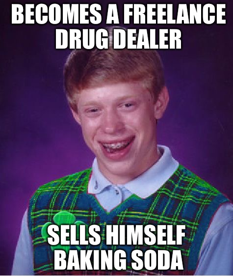 good luck brian | BECOMES A FREELANCE DRUG DEALER SELLS HIMSELF BAKING SODA | image tagged in good luck brian | made w/ Imgflip meme maker