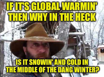 IF IT'S GLOBAL WARMIN' THEN WHY IN THE HECK IS IT SNOWIN' AND COLD IN THE MIDDLE OF THE DANG WINTER? | made w/ Imgflip meme maker