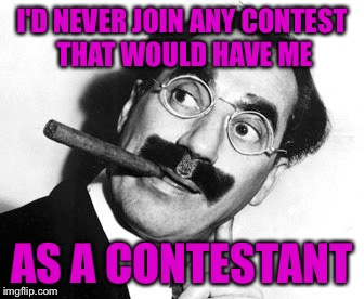 I'D NEVER JOIN ANY CONTEST THAT WOULD HAVE ME AS A CONTESTANT | made w/ Imgflip meme maker