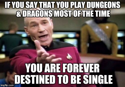 Hello dungeons my old friend... | IF YOU SAY THAT YOU PLAY DUNGEONS & DRAGONS MOST OF THE TIME YOU ARE FOREVER DESTINED TO BE SINGLE | image tagged in memes,picard wtf,dungeons and dragons,geek week,forever alone | made w/ Imgflip meme maker