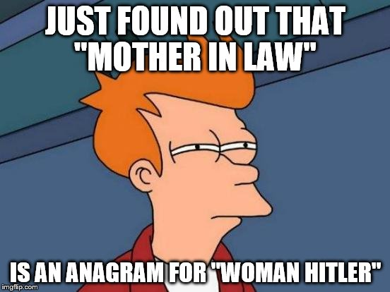 "Futurama Fry Meme | JUST FOUND OUT THAT ""MOTHER IN LAW"" IS AN ANAGRAM FOR ""WOMAN HITLER"" 