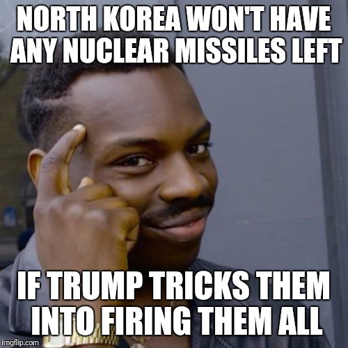 Black guy head tap | NORTH KOREA WON'T HAVE ANY NUCLEAR MISSILES LEFT IF TRUMP TRICKS THEM INTO FIRING THEM ALL | image tagged in black guy head tap | made w/ Imgflip meme maker