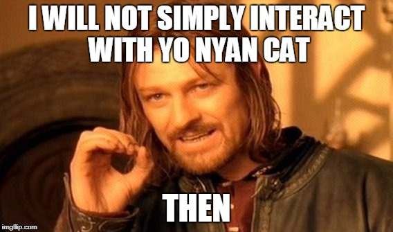 I WILL NOT SIMPLY INTERACT WITH YO NYAN CAT THEN | image tagged in memes,one does not simply | made w/ Imgflip meme maker