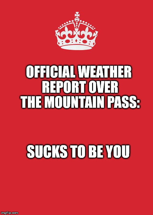 Keep Calm And Carry On Red | OFFICIAL WEATHER REPORT OVER THE MOUNTAIN PASS: SUCKS TO BE YOU | image tagged in memes,keep calm and carry on red | made w/ Imgflip meme maker