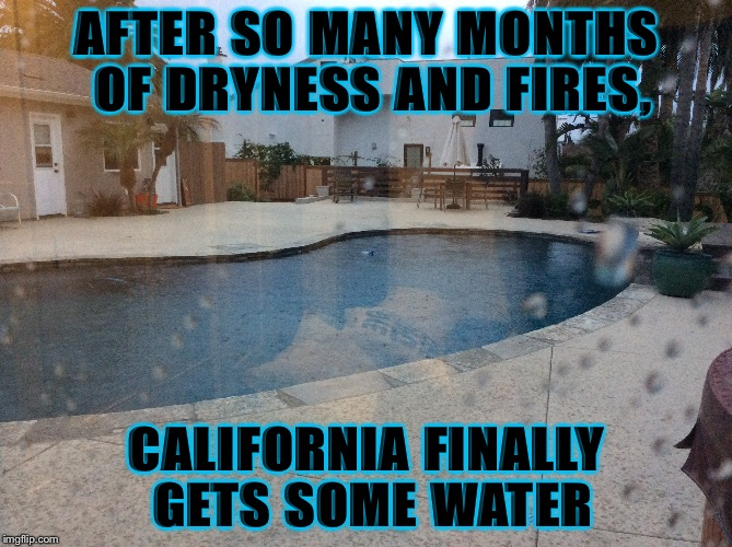 Finally! | AFTER SO MANY MONTHS OF DRYNESS AND FIRES, CALIFORNIA FINALLY GETS SOME WATER | image tagged in rain,california,finally,yay | made w/ Imgflip meme maker