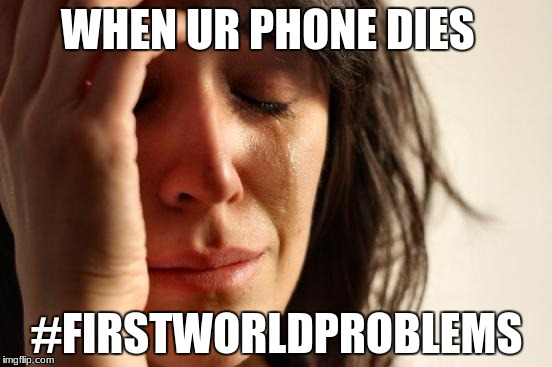 First World Problems Meme | WHEN UR PHONE DIES #FIRSTWORLDPROBLEMS | image tagged in memes,first world problems | made w/ Imgflip meme maker
