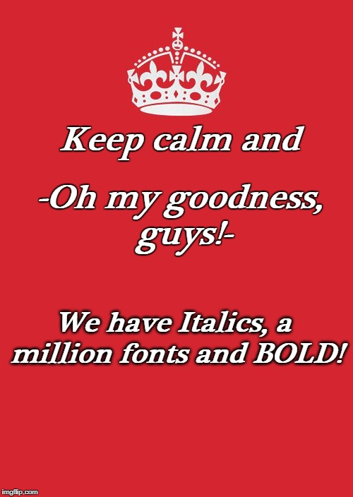 Is all this stuff new, or have I just been oblivious? | Keep calm and -Oh my goodness, guys!- We have Italics, a million fonts and BOLD! | image tagged in oblivious,font,imgflip,crown,keep calm and carry on red | made w/ Imgflip meme maker