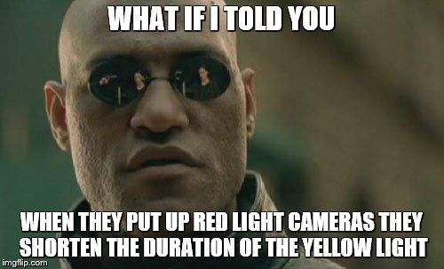 Matrix Morpheus Meme | WHAT IF I TOLD YOU WHEN THEY PUT UP RED LIGHT CAMERAS THEY SHORTEN THE DURATION OF THE YELLOW LIGHT | image tagged in memes,matrix morpheus | made w/ Imgflip meme maker