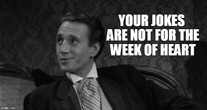 Roy Scheider | YOUR JOKES ARE NOT FOR THE WEEK OF HEART | image tagged in roy scheider | made w/ Imgflip meme maker