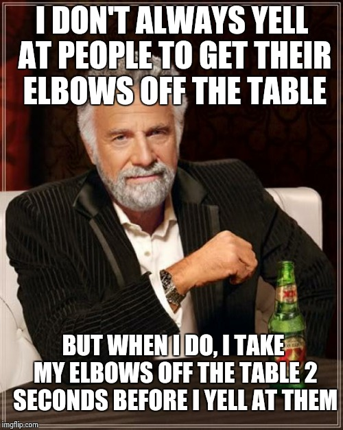 The Most Interesting Man In The World Meme | I DON'T ALWAYS YELL AT PEOPLE TO GET THEIR ELBOWS OFF THE TABLE BUT WHEN I DO, I TAKE MY ELBOWS OFF THE TABLE 2 SECONDS BEFORE I YELL AT THE | image tagged in memes,the most interesting man in the world | made w/ Imgflip meme maker