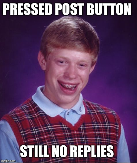 Bad Luck Brian Meme | PRESSED POST BUTTON STILL NO REPLIES | image tagged in memes,bad luck brian | made w/ Imgflip meme maker