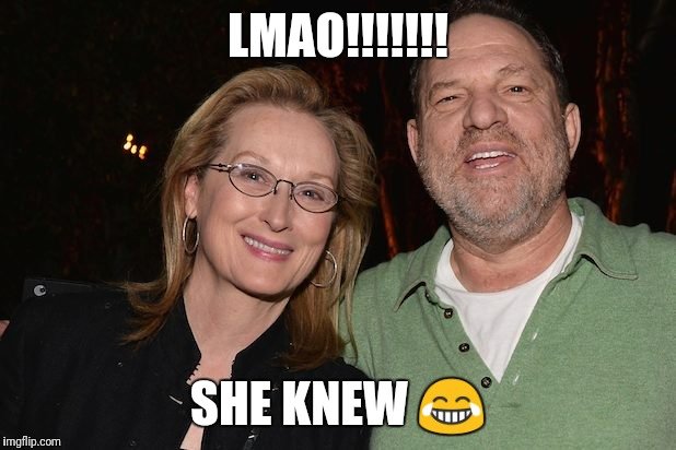 LMAO!!!!!!! SHE KNEW  | image tagged in meryl streep with harvey weinstein | made w/ Imgflip meme maker