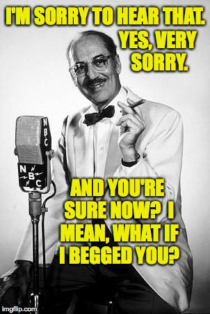 I'M SORRY TO HEAR THAT. AND YOU'RE SURE NOW?  I MEAN, WHAT IF I BEGGED YOU? YES, VERY SORRY. | made w/ Imgflip meme maker