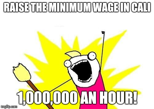 X All The Y Meme | RAISE THE MINIMUM WAGE IN CALI 1,000,000 AN HOUR! | image tagged in memes,x all the y | made w/ Imgflip meme maker