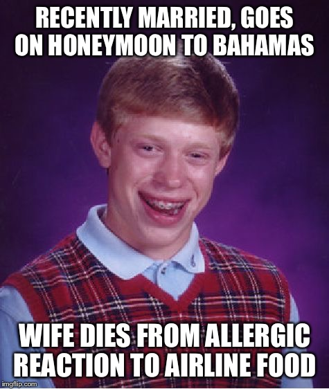 Bad Luck Brian Meme | RECENTLY MARRIED, GOES ON HONEYMOON TO BAHAMAS WIFE DIES FROM ALLERGIC REACTION TO AIRLINE FOOD | image tagged in memes,bad luck brian | made w/ Imgflip meme maker