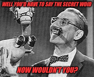 WELL YOU'D HAVE TO SAY THE SECRET WOID NOW WOULDN'T YOU? | made w/ Imgflip meme maker