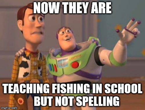 X, X Everywhere Meme | NOW THEY ARE TEACHING FISHING IN SCHOOL    BUT NOT SPELLING | image tagged in memes,x,x everywhere,x x everywhere | made w/ Imgflip meme maker