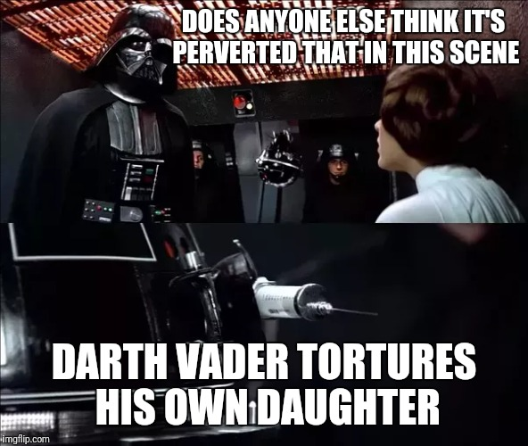 I Mean, Come On. He Can Sense a Disturbance Lightyears Away, But Can't Tell That This Is His Own Daughter? | DOES ANYONE ELSE THINK IT'S PERVERTED THAT IN THIS SCENE DARTH VADER TORTURES HIS OWN DAUGHTER | image tagged in star wars,princess leia,darth vader,torture,the force | made w/ Imgflip meme maker
