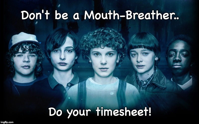 Stranger Things Timesheet Reminder | Don't be a Mouth-Breather.. Do your timesheet! | image tagged in stranger things,timesheet reminder,mouth breather,mouth-breather | made w/ Imgflip meme maker