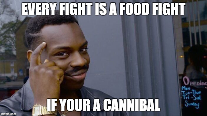 Roll Safe Think About It Meme | EVERY FIGHT IS A FOOD FIGHT IF YOUR A CANNIBAL | image tagged in memes,roll safe think about it | made w/ Imgflip meme maker