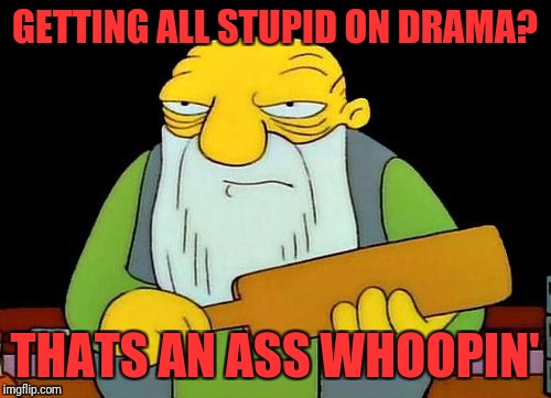 That's a paddlin' Meme | GETTING ALL STUPID ON DRAMA? THATS AN ASS WHOOPIN' | image tagged in memes,that's a paddlin' | made w/ Imgflip meme maker