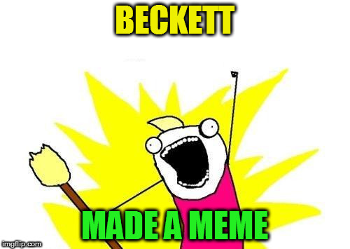 X All The Y Meme | BECKETT MADE A MEME | image tagged in memes,x all the y | made w/ Imgflip meme maker