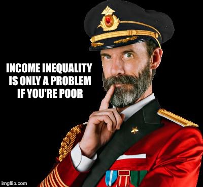 captain obvious | INCOME INEQUALITY IS ONLY A PROBLEM IF YOU'RE POOR | image tagged in captain obvious | made w/ Imgflip meme maker