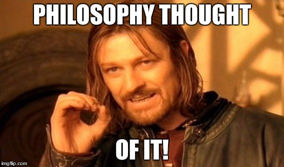 One Does Not Simply Meme | PHILOSOPHY THOUGHT OF IT! | image tagged in memes,one does not simply | made w/ Imgflip meme maker