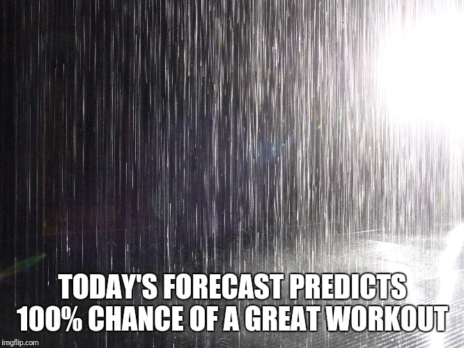 Rain Gainzzz  | TODAY'S FORECAST PREDICTS 100% CHANCE OF A GREAT WORKOUT | image tagged in gym,rain | made w/ Imgflip meme maker