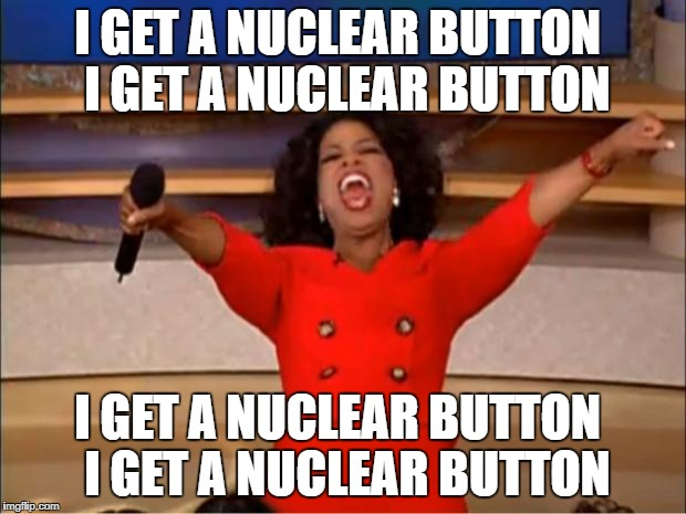 Oprah You Get A Meme | I GET A NUCLEAR BUTTON  I GET A NUCLEAR BUTTON I GET A NUCLEAR BUTTON  I GET A NUCLEAR BUTTON | image tagged in memes,oprah you get a | made w/ Imgflip meme maker