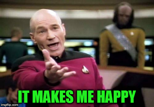 Picard Wtf Meme | IT MAKES ME HAPPY | image tagged in memes,picard wtf | made w/ Imgflip meme maker
