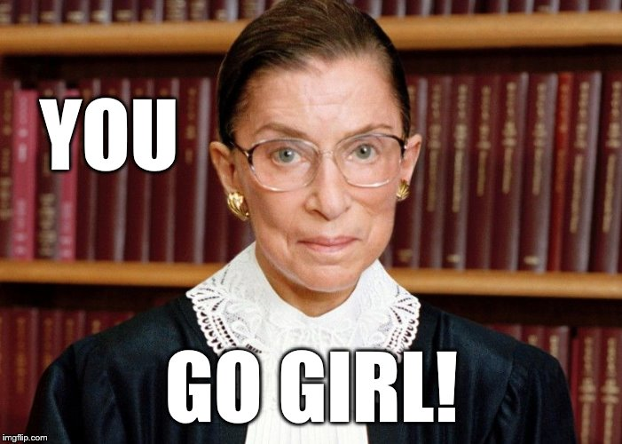 Ruth Bader go girl! |  YOU; GO GIRL! | image tagged in ruth bader ginsberg,political meme | made w/ Imgflip meme maker