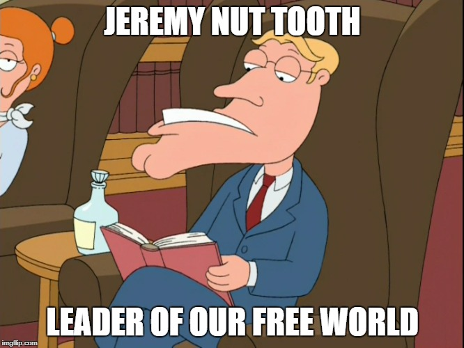 JEREMY NUT TOOTH LEADER OF OUR FREE WORLD | image tagged in memes,funny,life | made w/ Imgflip meme maker