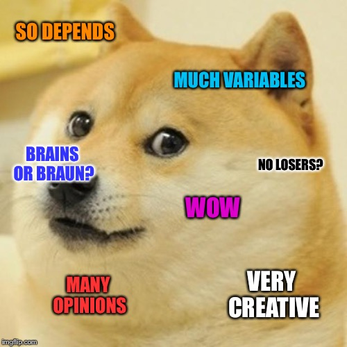 SO DEPENDS MANY OPINIONS MUCH VARIABLES WOW NO LOSERS? VERY CREATIVE BRAINS OR BRAUN? | made w/ Imgflip meme maker