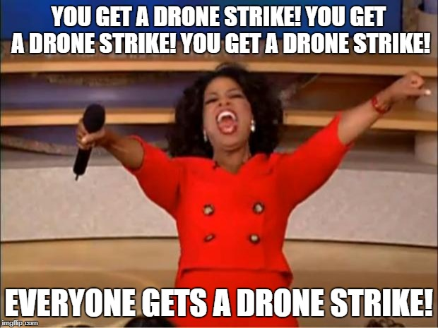 Oprah You Get A Meme | YOU GET A DRONE STRIKE! YOU GET A DRONE STRIKE! YOU GET A DRONE STRIKE! EVERYONE GETS A DRONE STRIKE! | image tagged in memes,oprah you get a | made w/ Imgflip meme maker