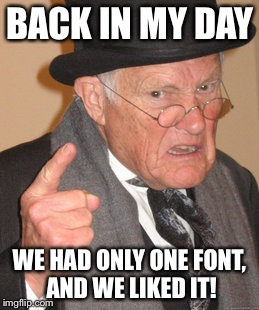 BACK IN MY DAY WE HAD ONLY ONE FONT, AND WE LIKED IT! | made w/ Imgflip meme maker